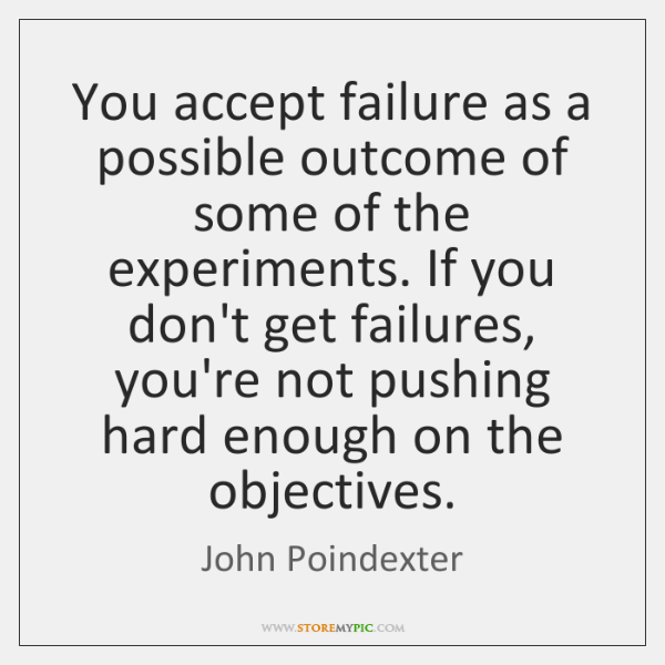 You accept failure as a possible outcome of some of the experiments. ...