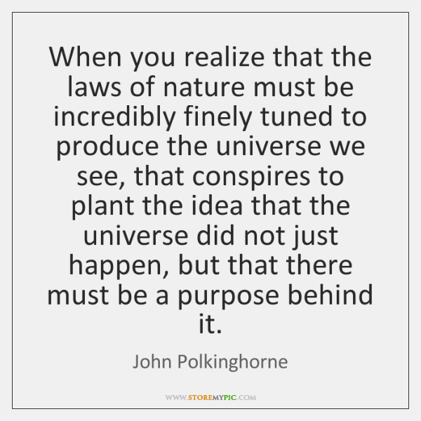 When you realize that the laws of nature must be incredibly finely ...