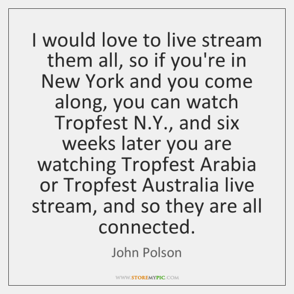I would love to live stream them all, so if you're in ...