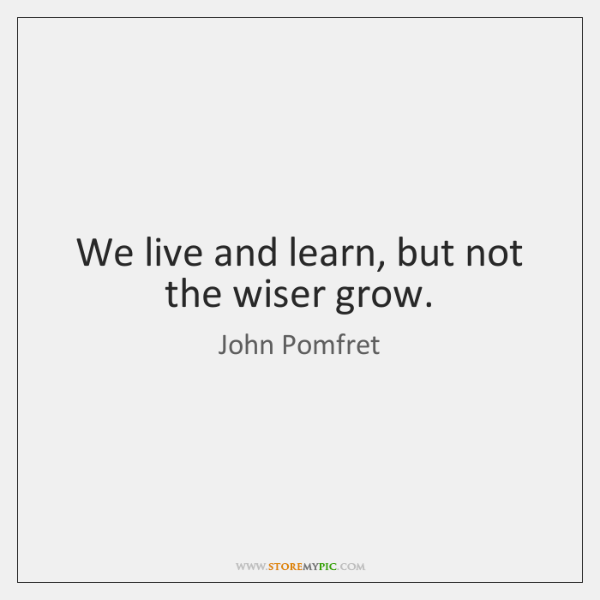 We live and learn, but not the wiser grow.