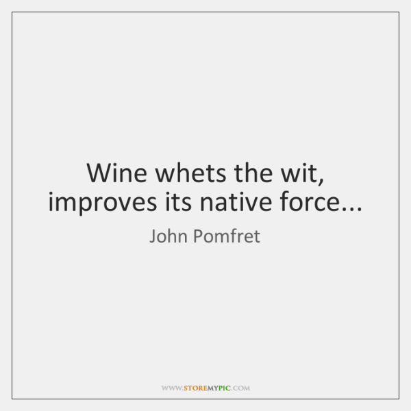 Wine whets the wit, improves its native force...