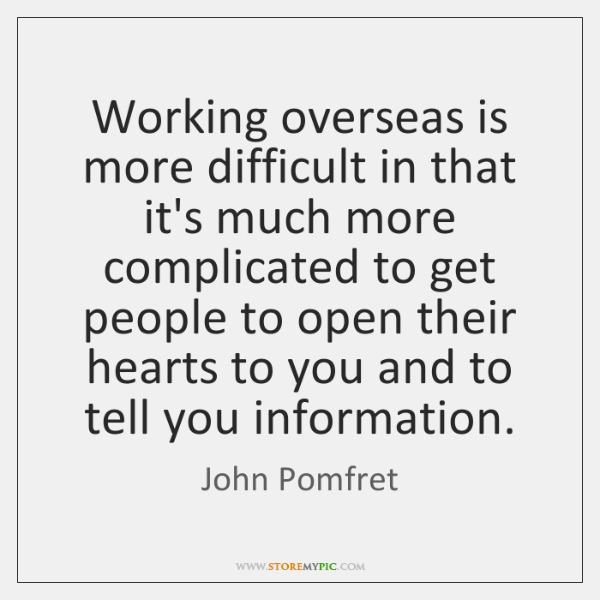 Working overseas is more difficult in that it's much more complicated to ...