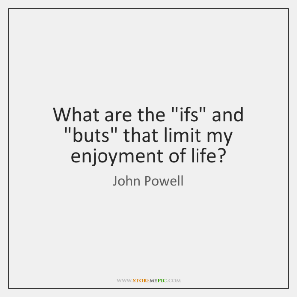 "What are the ""ifs"" and ""buts"" that limit my enjoyment of life?"