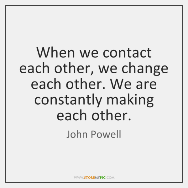 When we contact each other, we change each other. We are constantly ...