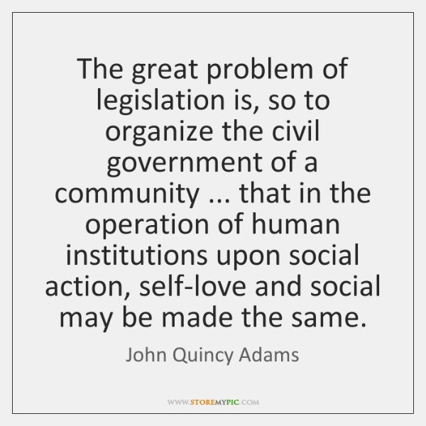The great problem of legislation is, so to organize the civil government ...