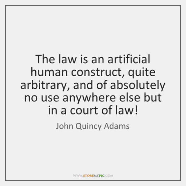 The law is an artificial human construct, quite arbitrary, and of absolutely ...