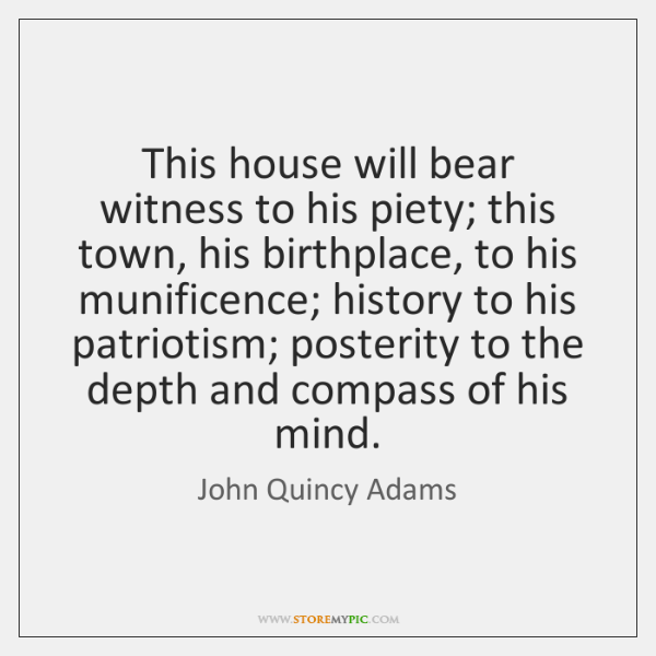 This house will bear witness to his piety; this town, his birthplace, ...
