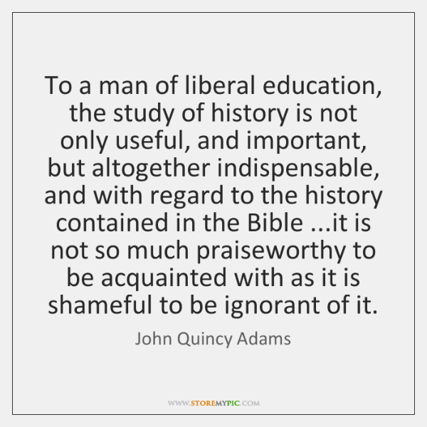 To a man of liberal education, the study of history is not ...