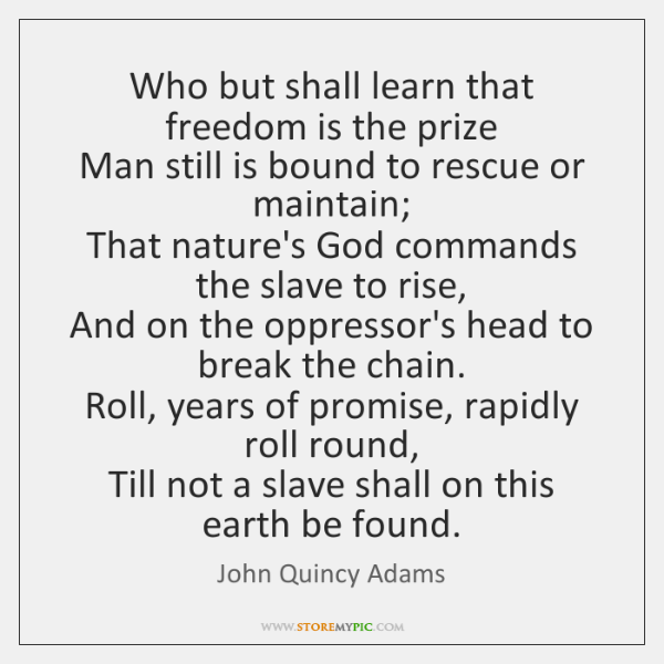 Who but shall learn that freedom is the prize   Man still is ...