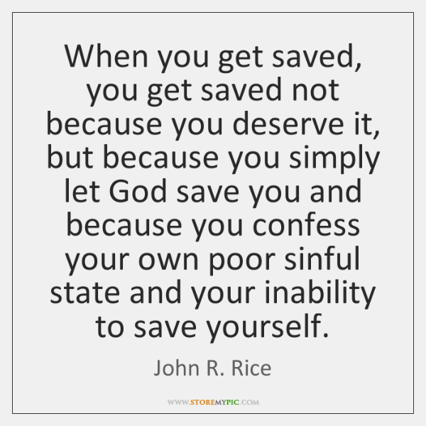 When you get saved, you get saved not because you deserve it, ...