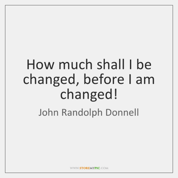How much shall I be changed, before I am changed!