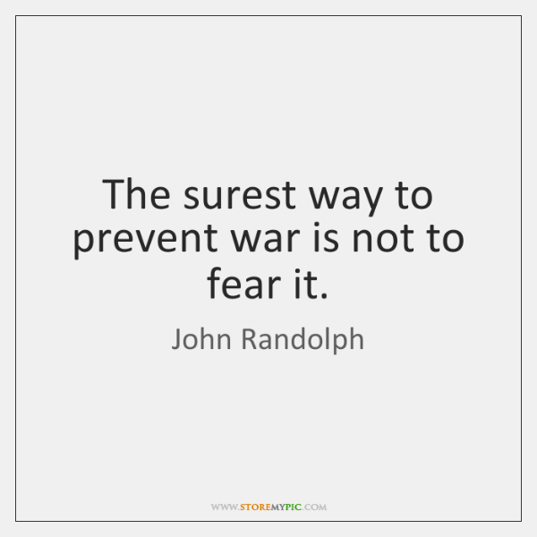 The surest way to prevent war is not to fear it.