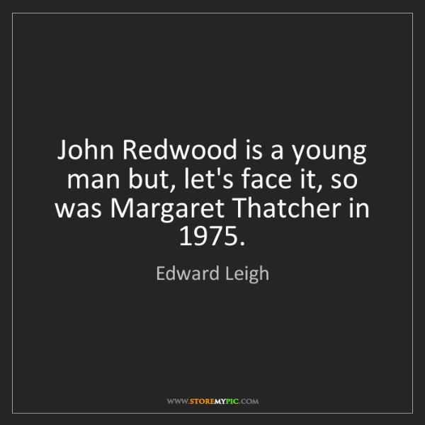 Edward Leigh: John Redwood is a young man but, let's face it, so was...