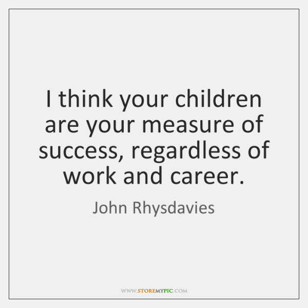 I think your children are your measure of success, regardless of work ...