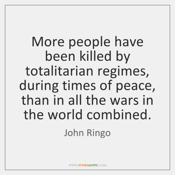 More people have been killed by totalitarian regimes, during times of peace, ...