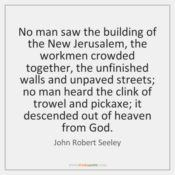 No man saw the building of the New Jerusalem, the workmen crowded ...