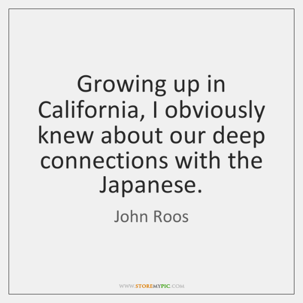 Growing up in California, I obviously knew about our deep connections with ...