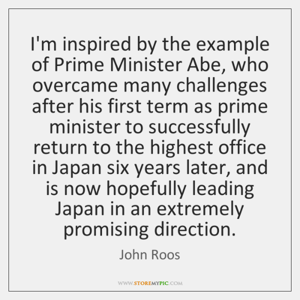 I'm inspired by the example of Prime Minister Abe, who overcame many ...