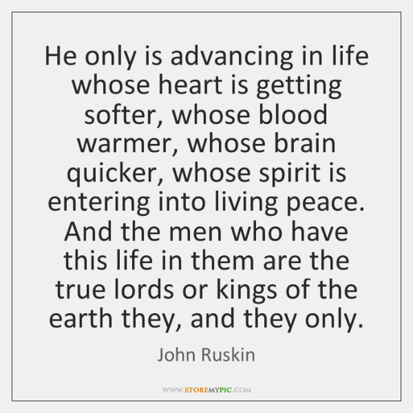 He only is advancing in life whose heart is getting softer, whose ...
