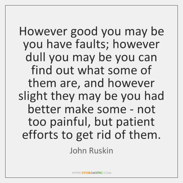 However good you may be you have faults; however dull you may ...