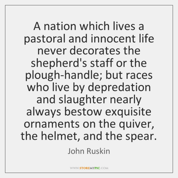 A nation which lives a pastoral and innocent life never decorates the ...