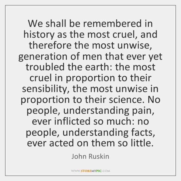 We shall be remembered in history as the most cruel, and therefore ...