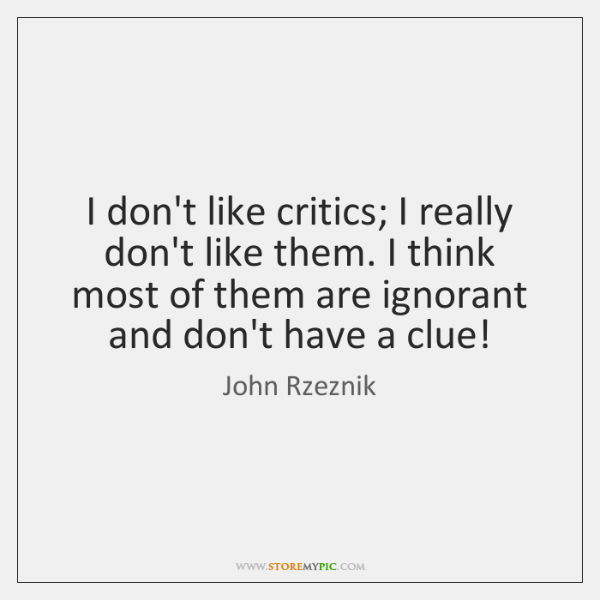 I don't like critics; I really don't like them. I think most ...