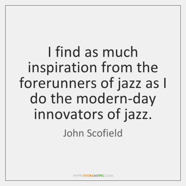 I find as much inspiration from the forerunners of jazz as I ...
