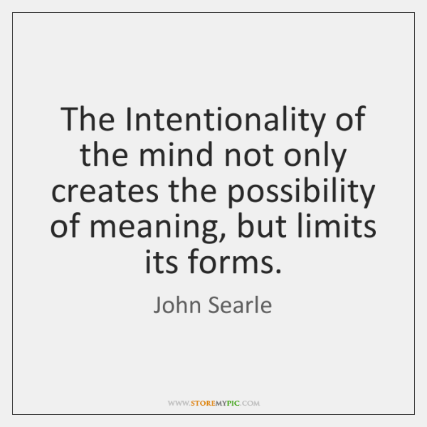 The Intentionality of the mind not only creates the possibility of meaning, ...