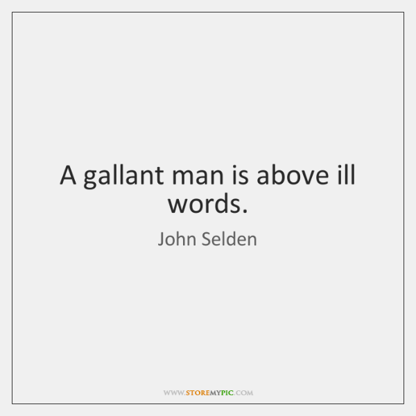 A gallant man is above ill words.