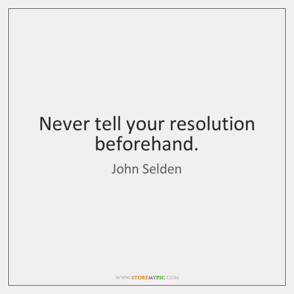 Never tell your resolution beforehand.