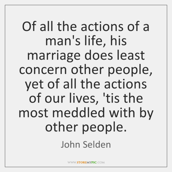 Of all the actions of a man's life, his marriage does least ...