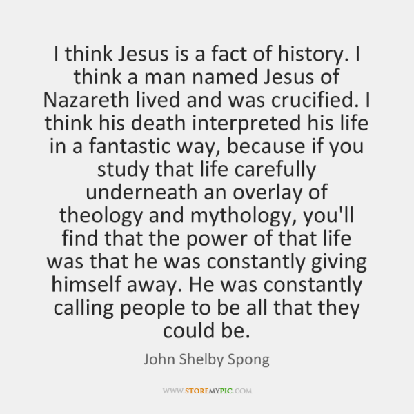 I think Jesus is a fact of history. I think a man ...