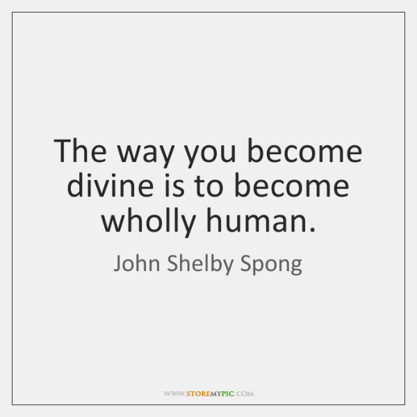 The way you become divine is to become wholly human.