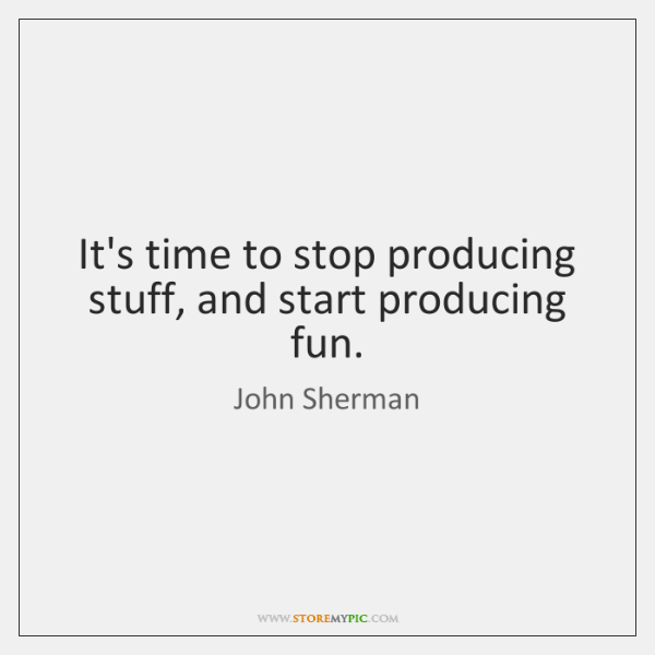 It's time to stop producing stuff, and start producing fun.