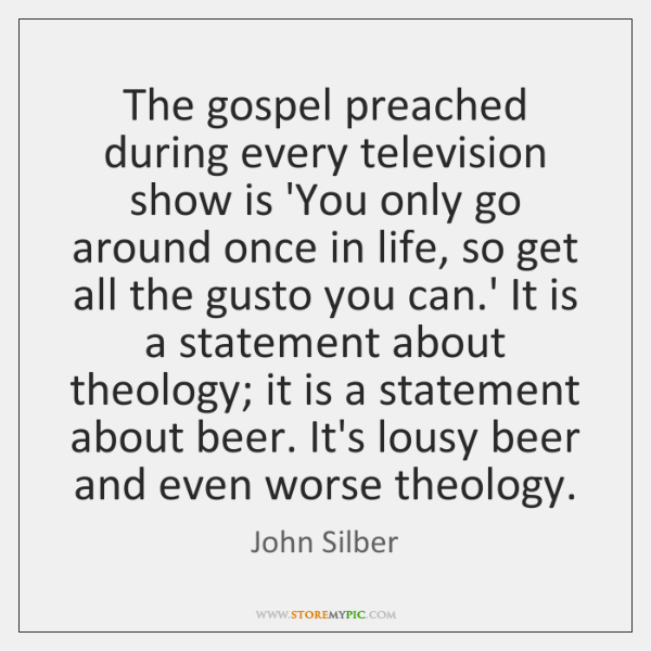 The gospel preached during every television show is 'You only go around ...