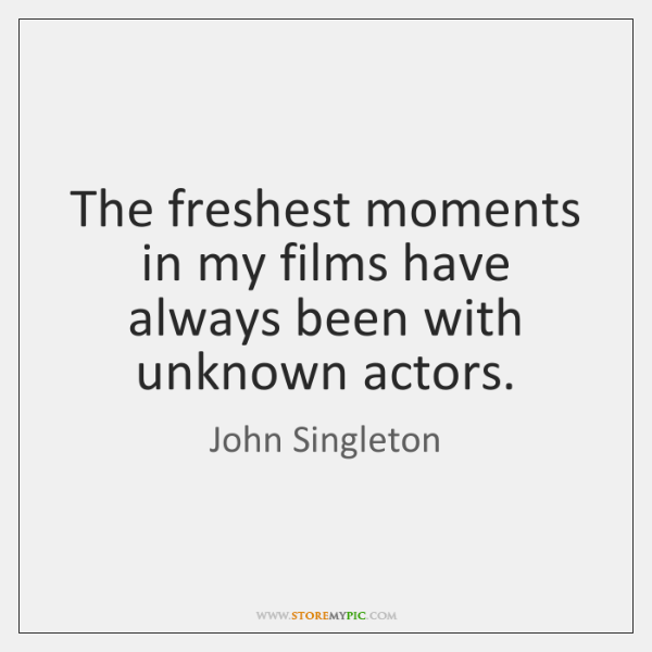 The freshest moments in my films have always been with unknown actors.