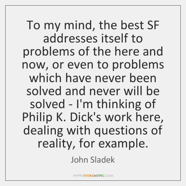 To my mind, the best SF addresses itself to problems of the ...