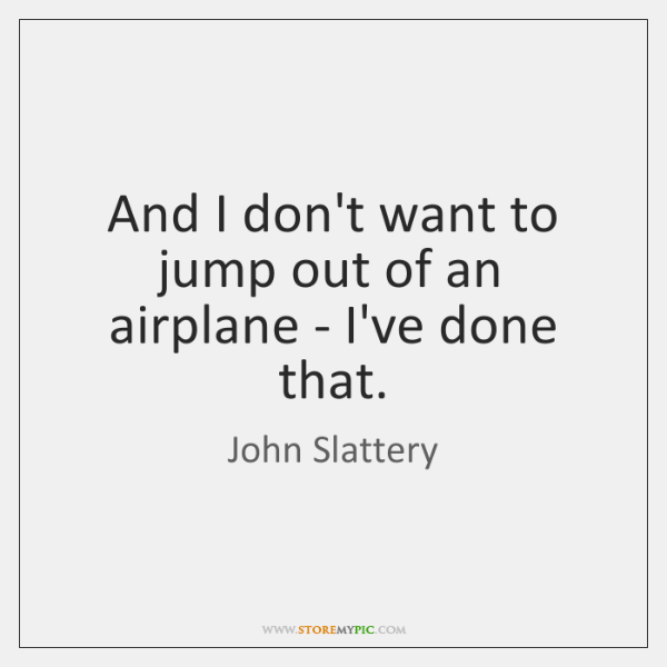 And I don't want to jump out of an airplane - I've ...