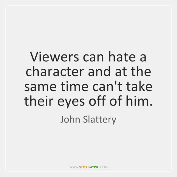 Viewers can hate a character and at the same time can't take ...