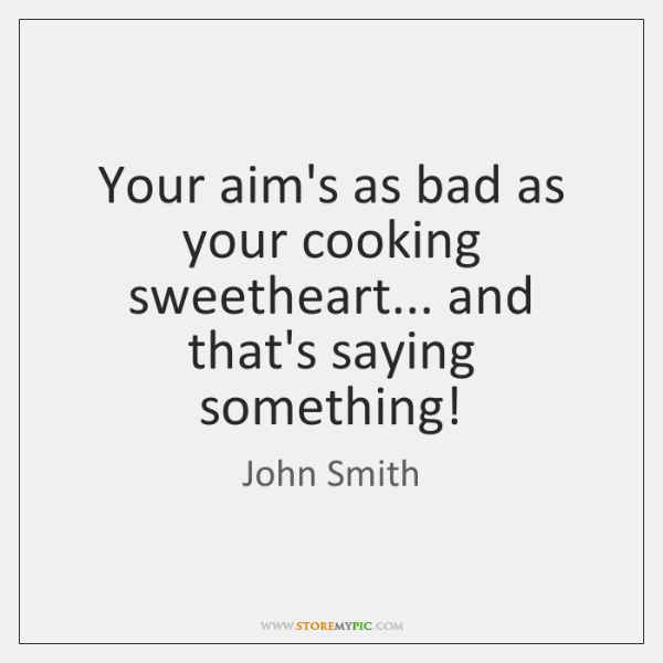 Your aim's as bad as your cooking sweetheart... and that's saying something!
