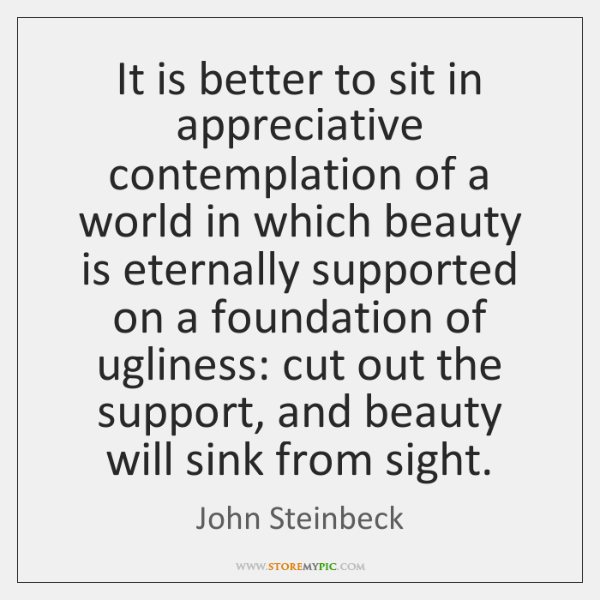 It is better to sit in appreciative contemplation of a world in ...