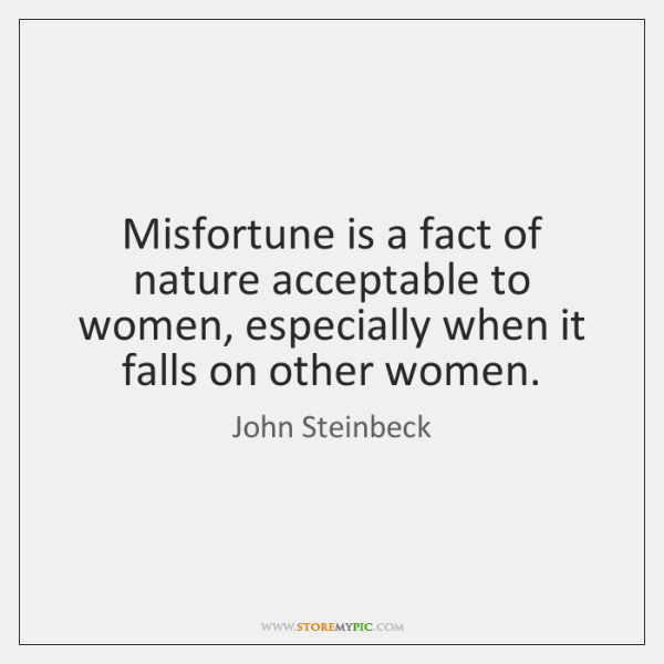 Misfortune is a fact of nature acceptable to women, especially when it ...