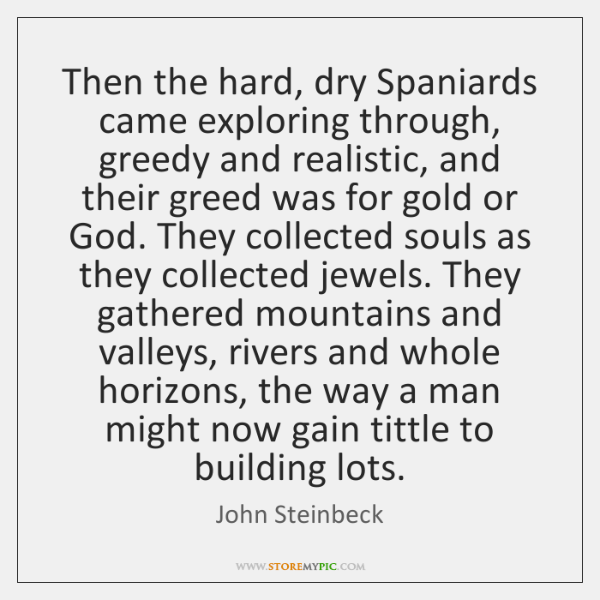 Then the hard, dry Spaniards came exploring through, greedy and realistic, and ...