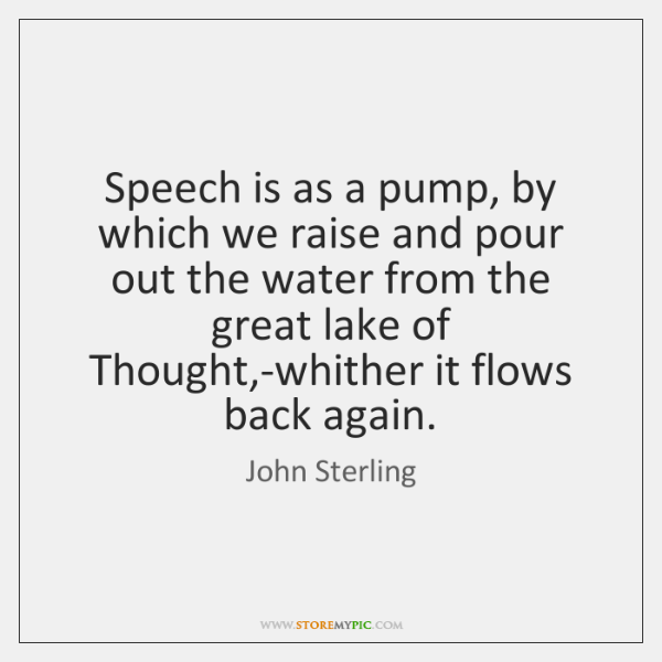 Speech is as a pump, by which we raise and pour out ...