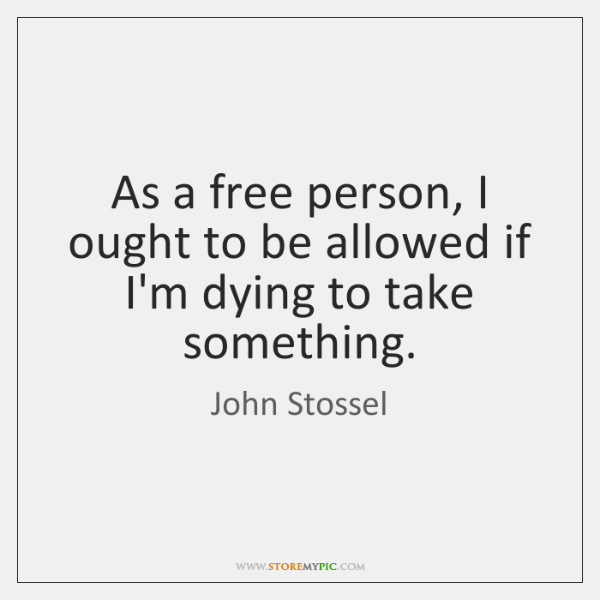 As a free person, I ought to be allowed if I'm dying ...