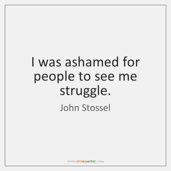 I was ashamed for people to see me struggle.