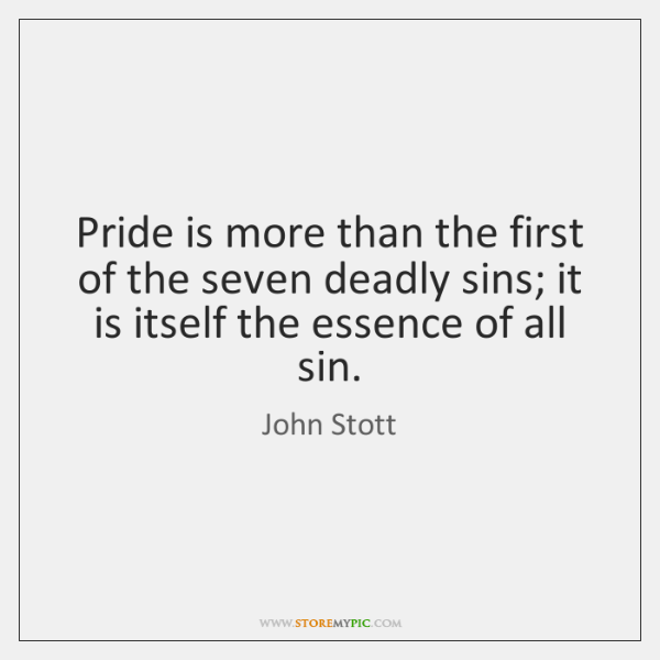 Pride is more than the first of the seven deadly sins; it ...
