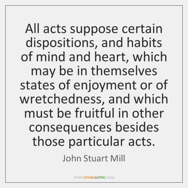 All acts suppose certain dispositions, and habits of mind and heart, which ...