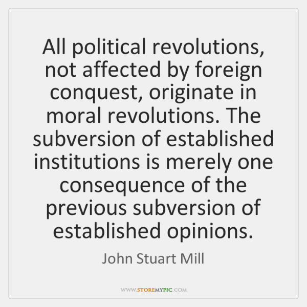 All political revolutions, not affected by foreign conquest, originate in moral revolutions. ...